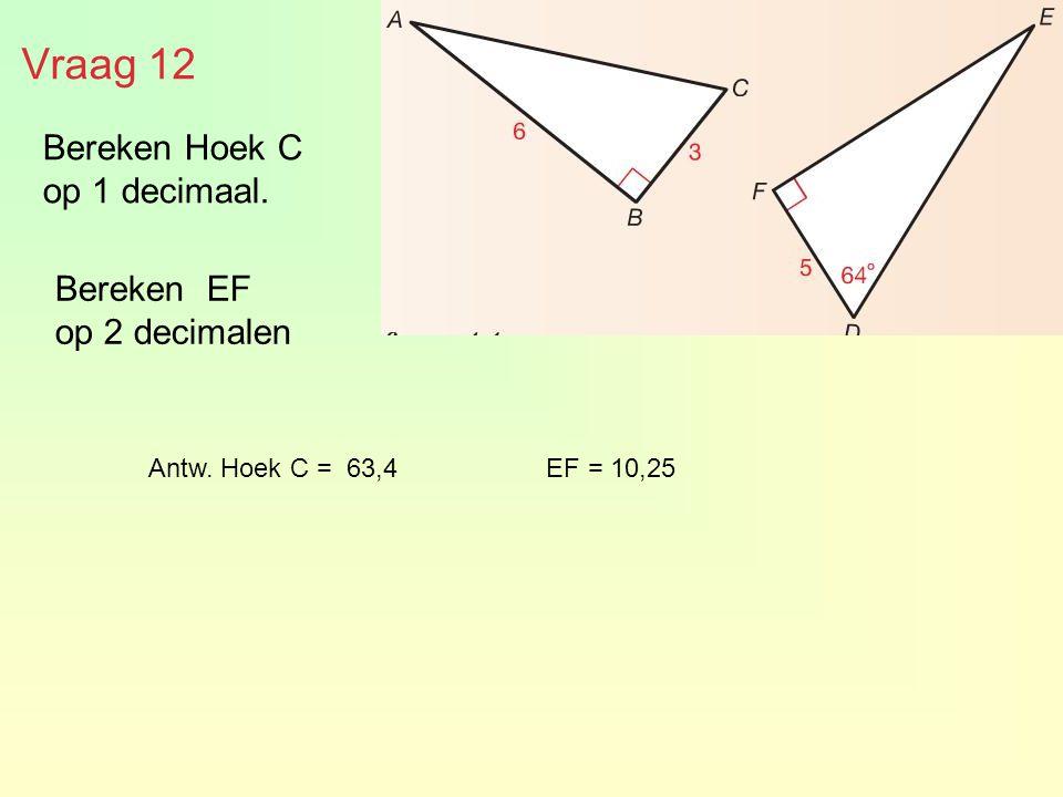 Bereken Hoek C op 1 decimaal. Bereken EF op 2 decimalen Vraag 12 Antw. Hoek C = 63,4 EF = 10,25