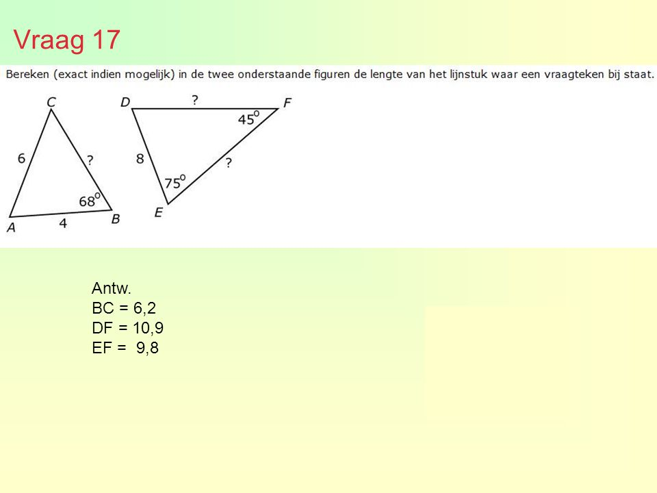 Vraag 17 6,21 9,8 en 10,9 Antw. BC = 6,2 DF = 10,9 EF = 9,8