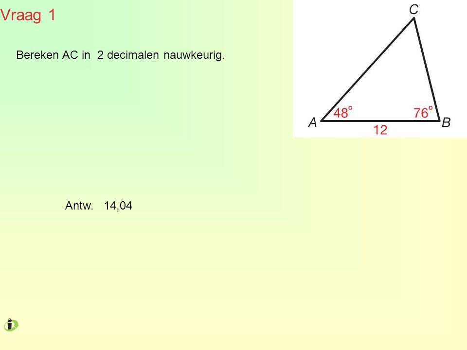 Vraag 1 Bereken AC in 2 decimalen nauwkeurig. Antw. 14,04