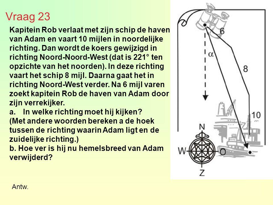 Vraag 23 Kapitein Rob verlaat met zijn schip de haven van Adam en vaart 10 mijlen in noordelijke richting. Dan wordt de koers gewijzigd in richting No