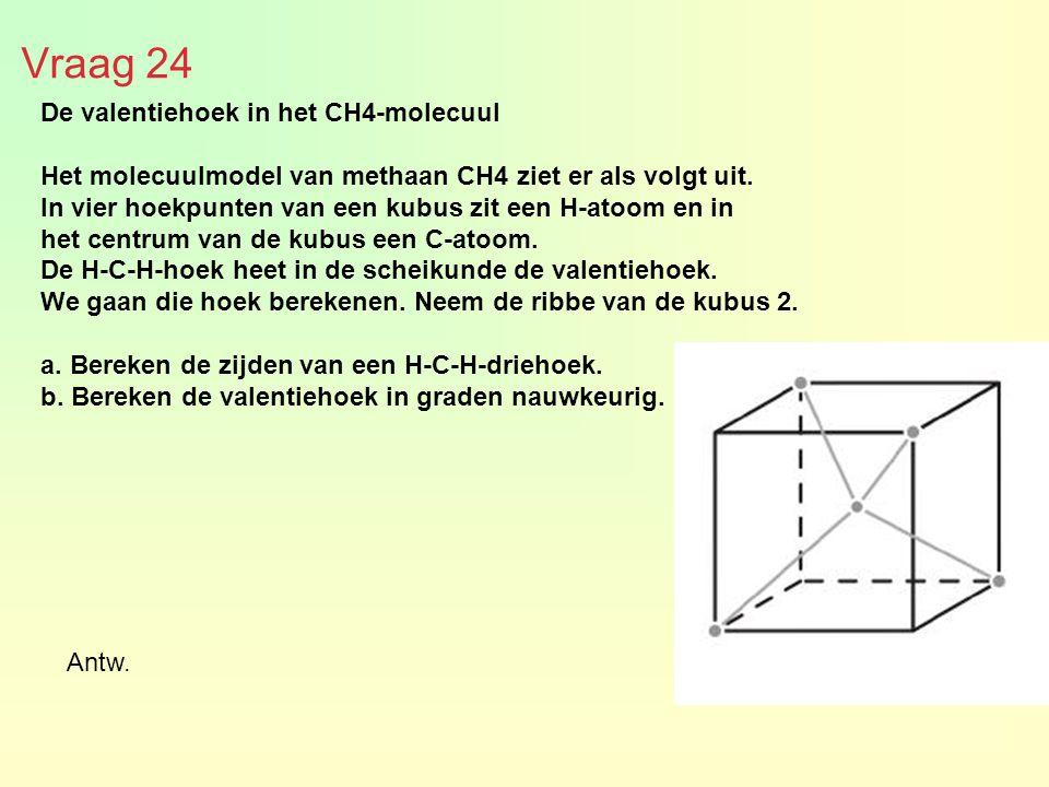 Vraag 24 De valentiehoek in het CH4-molecuul Het molecuulmodel van methaan CH4 ziet er als volgt uit. In vier hoekpunten van een kubus zit een H-atoom