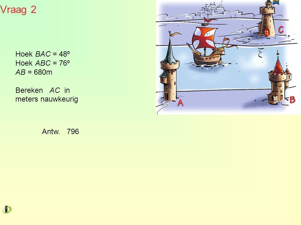 Vraag 2 Hoek BAC = 48º Hoek ABC = 76º AB = 680m Bereken AC in meters nauwkeurig Antw. 796