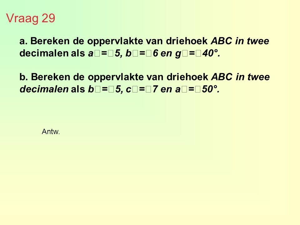 Vraag 29 a. Bereken de oppervlakte van driehoek ABC in twee decimalen als a€=€5, b€=€6 en g€=€40°. b. Bereken de oppervlakte van driehoek ABC in twee
