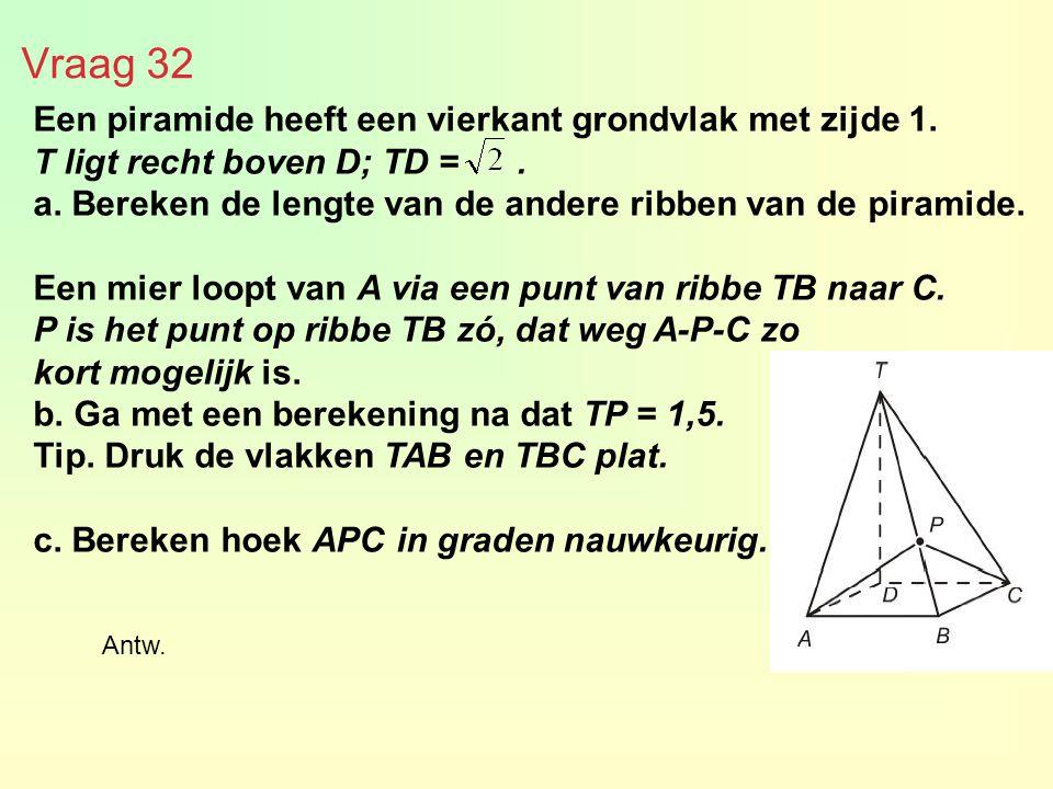 Vraag 32 Een piramide heeft een vierkant grondvlak met zijde 1. T ligt recht boven D; TD =. a. Bereken de lengte van de andere ribben van de piramide.