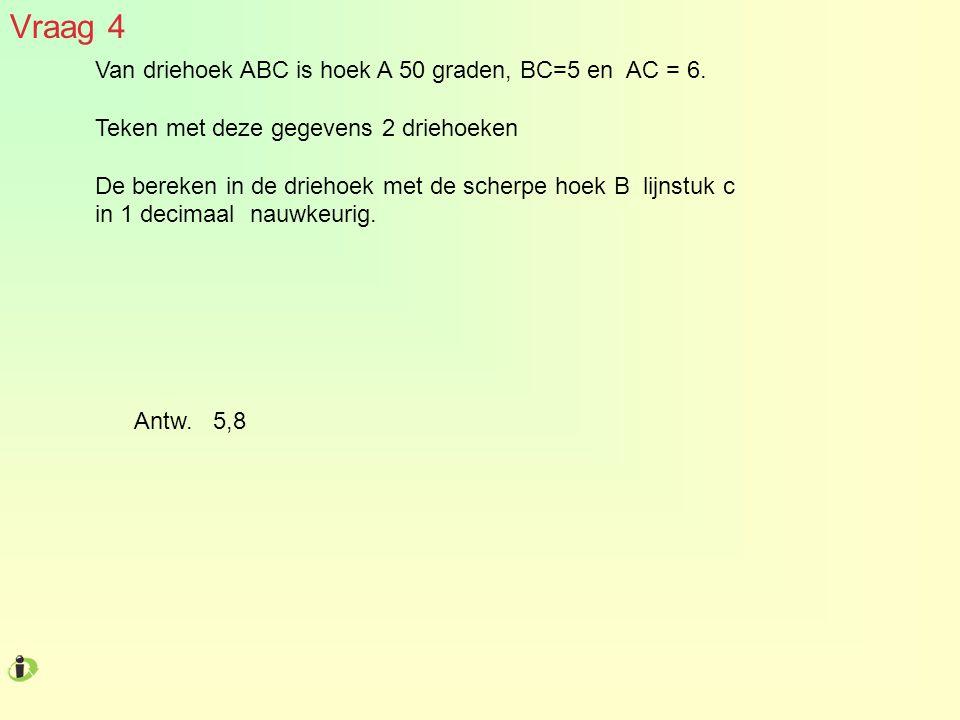 Vraag 4 Van driehoek ABC is hoek A 50 graden, BC=5 en AC = 6. Teken met deze gegevens 2 driehoeken De bereken in de driehoek met de scherpe hoek B lij