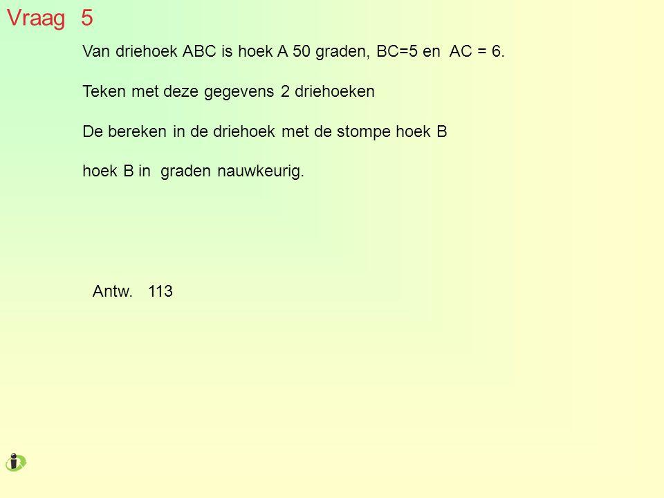 Vraag 5 Van driehoek ABC is hoek A 50 graden, BC=5 en AC = 6. Teken met deze gegevens 2 driehoeken De bereken in de driehoek met de stompe hoek B hoek