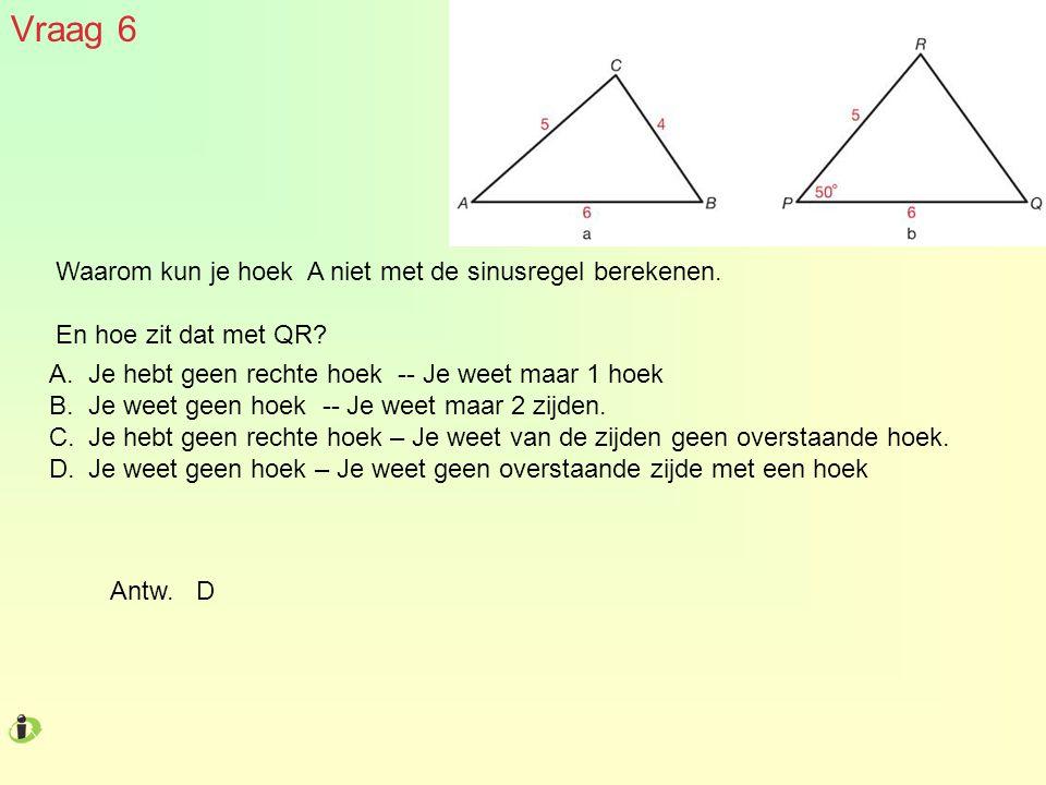 Vraag 6 Waarom kun je hoek A niet met de sinusregel berekenen. En hoe zit dat met QR? A.Je hebt geen rechte hoek -- Je weet maar 1 hoek B.Je weet geen