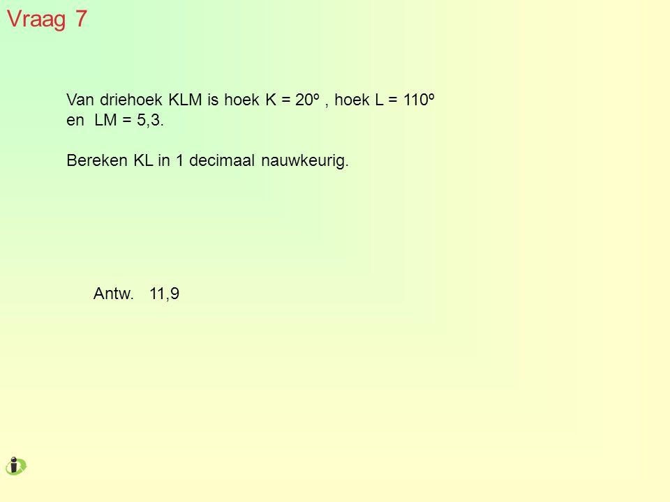 Vraag 7 Van driehoek KLM is hoek K = 20º, hoek L = 110º en LM = 5,3. Bereken KL in 1 decimaal nauwkeurig. Antw. 11,9