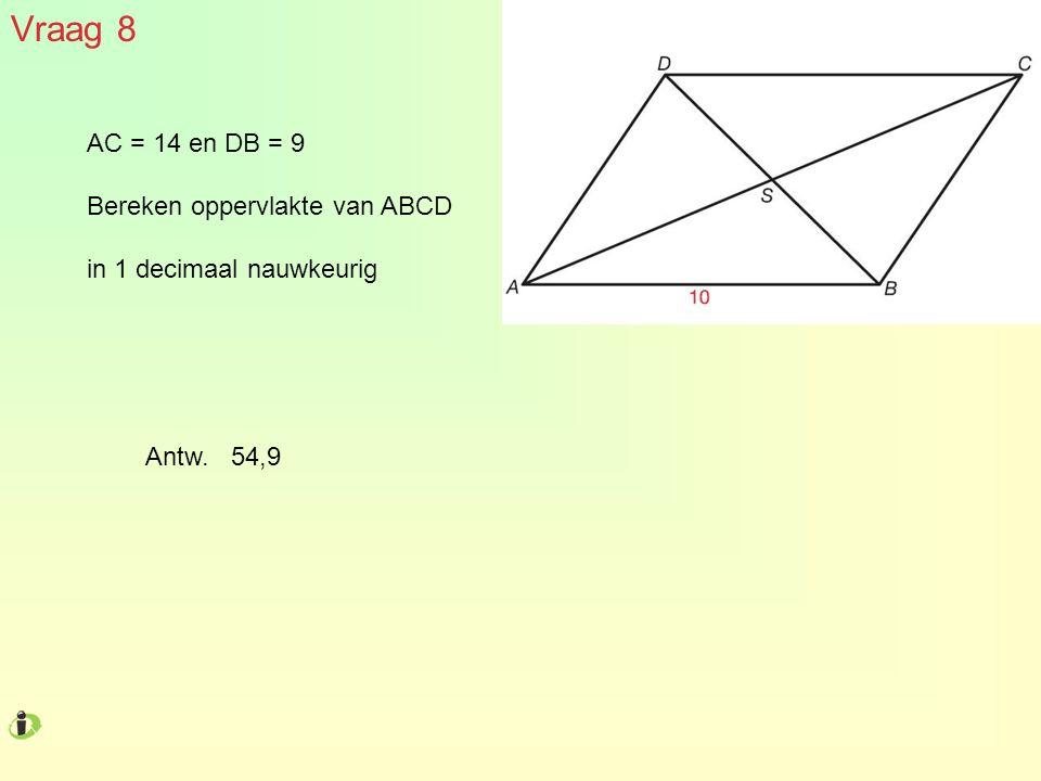 Vraag 8 AC = 14 en DB = 9 Bereken oppervlakte van ABCD in 1 decimaal nauwkeurig Antw. 54,9