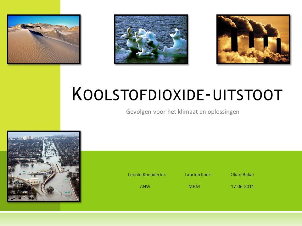 Gevolgen voor het klimaat en oplossingen K OOLSTOFDIOXIDE - UITSTOOT Leonie Koenderink Laurien Koers Okan Bakar ANW MRM 17-06-2011