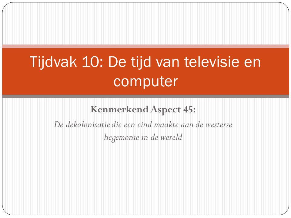 Kenmerkend Aspect 45: De dekolonisatie die een eind maakte aan de westerse hegemonie in de wereld Tijdvak 10: De tijd van televisie en computer