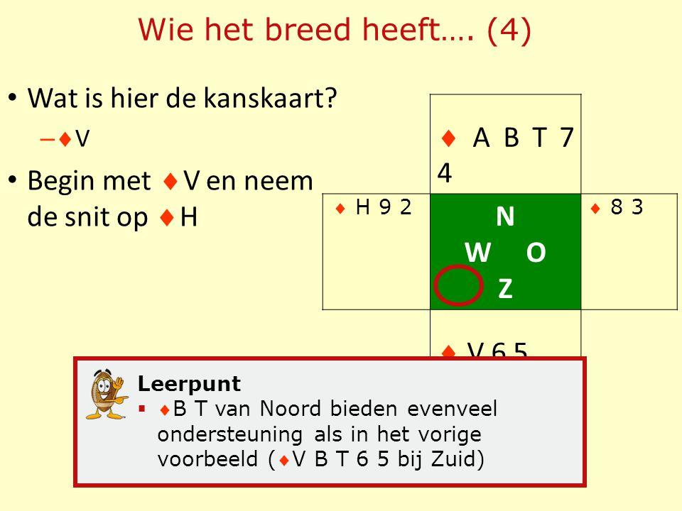 Wat is hier de kanskaart? –V–V Begin met  V en neem de snit op  H Wie het breed heeft…. (4)  A B T 7 4 N W O Z  V 6 5 Leerpunt  B T van Noord