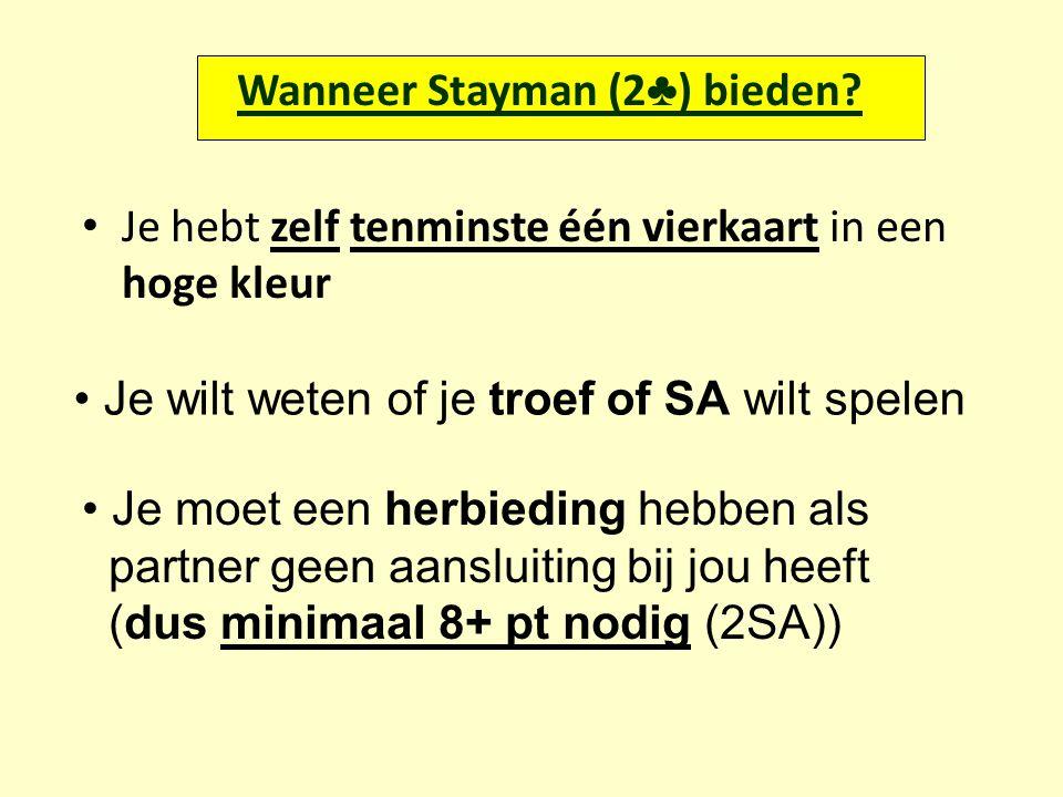 Wanneer Stayman (2 ♣ ) bieden? Je hebt zelf tenminste één vierkaart in een hoge kleur Je wilt weten of je troef of SA wilt spelen Je moet een herbiedi