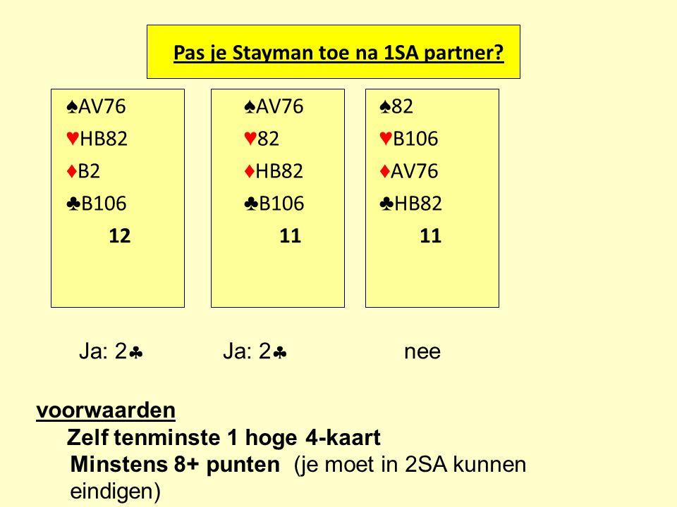 Pas je Stayman toe na 1SA partner? ♠ AV76 ♠ AV76 ♠ 82 ♥ HB82 ♥ 82 ♥ B106 ♦ B2 ♦ HB82 ♦ AV76 ♣ B106 ♣ B106 ♣ HB82 12 11 11 Ja: 2  nee voorwaarden Zelf