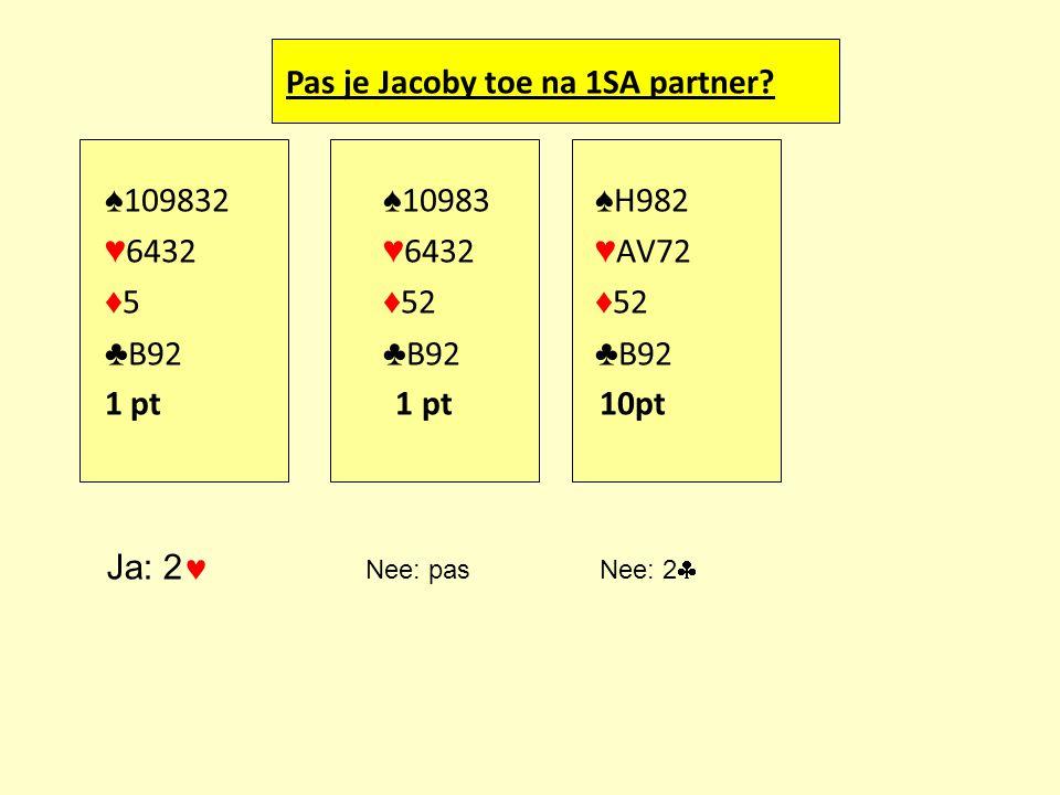 Pas je Jacoby toe na 1SA partner? ♠ 109832 ♠ 10983 ♠ H982 ♥ 6432 ♥ 6432 ♥ AV72 ♦ 5 ♦ 52 ♦ 52 ♣ B92 ♣ B92 ♣ B92 1 pt 1 pt 10pt Ja: 2 Nee: pas Nee: 2 