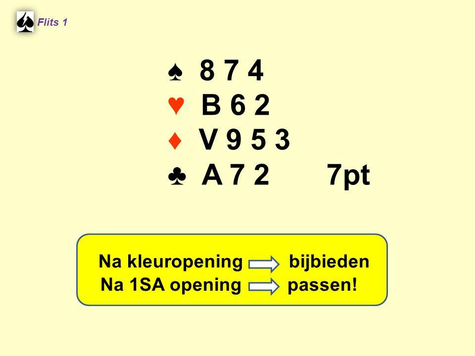 ♠ 8 7 4 ♥ B 6 2 ♦ V 9 5 3 ♣ A 7 2 7pt Flits 1 Na kleuropening bijbieden Na 1SA opening passen!
