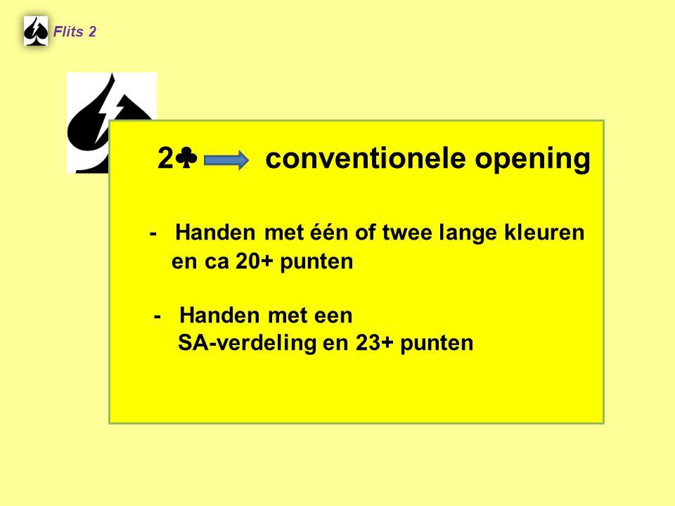 2 ♣ conventionele opening - Handen met één of twee lange kleuren en ca 20+ punten - Handen met een SA-verdeling en 23+ punten Flits 2
