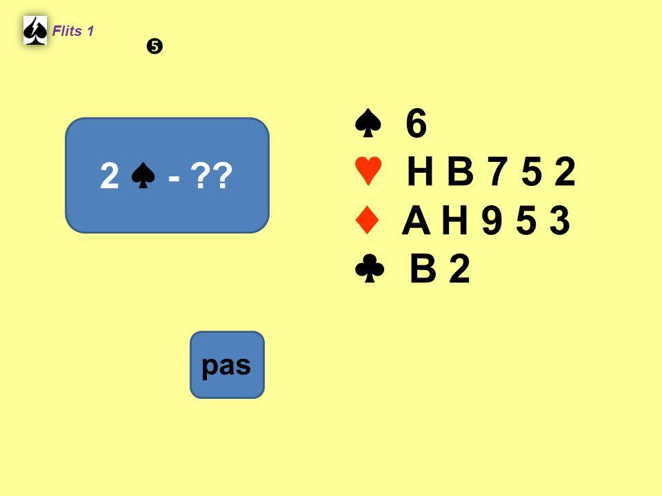 ♠ 6 ♥ H B 7 5 2 ♦ A H 9 5 3 ♣ B 2 Flits 1 2 ♠ - ?? pas 
