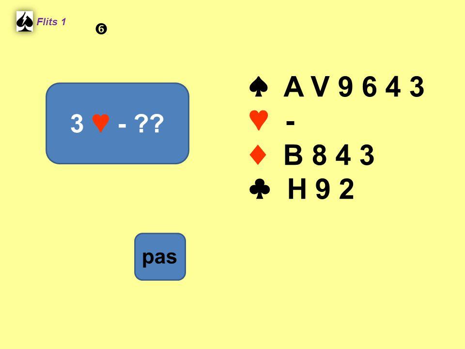 ♠ A V 9 6 4 3 ♥ - ♦ B 8 4 3 ♣ H 9 2 Flits 1 3 ♥ - ?? pas 