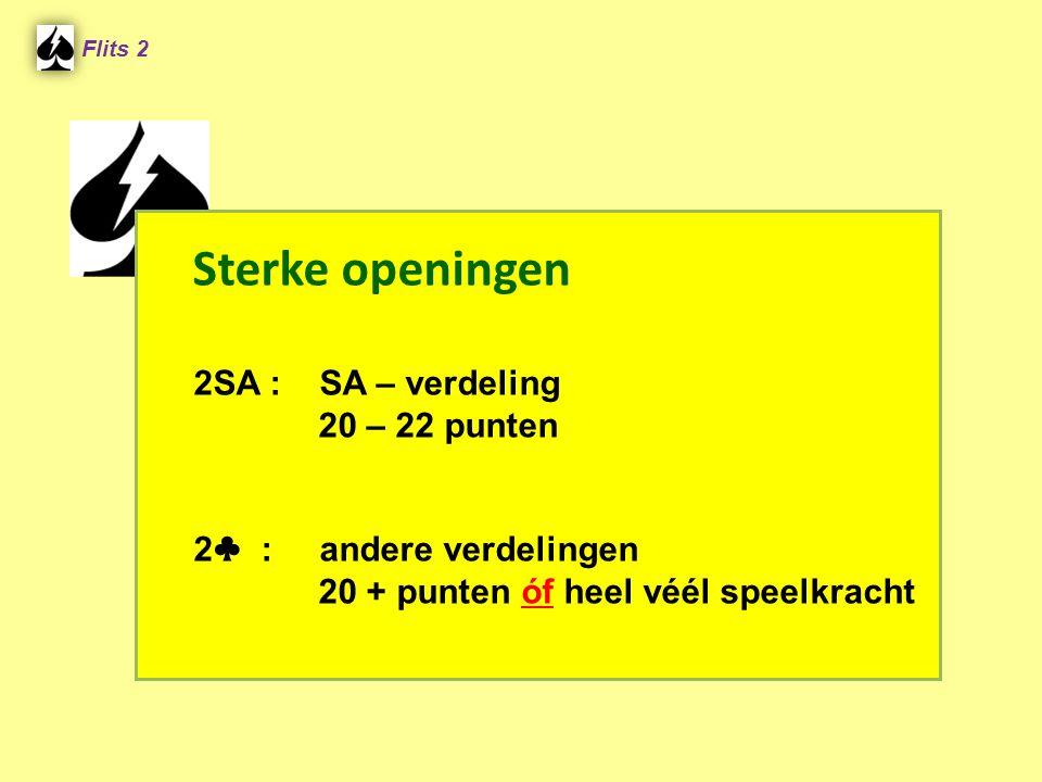 Sterke openingen 2SA : SA – verdeling 20 – 22 punten 2 ♣ : andere verdelingen 20 + punten óf heel véél speelkracht Flits 2
