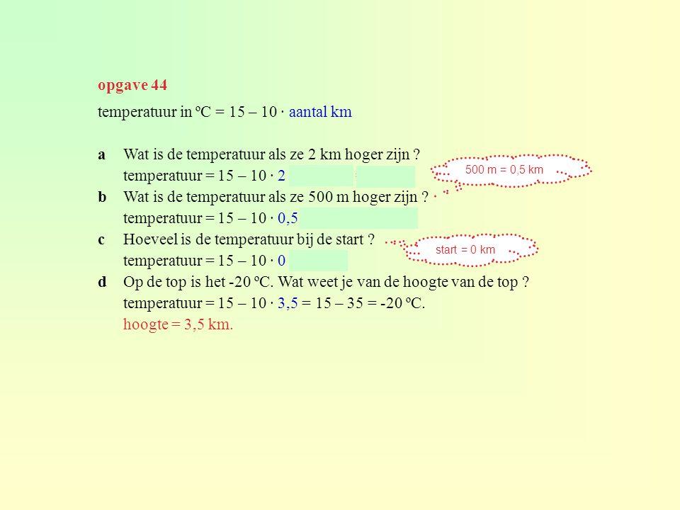 opgave 44 temperatuur in ºC = 15 – 10 · aantal km aWat is de temperatuur als ze 2 km hoger zijn ? temperatuur = 15 – 10 · 2 = 15 – 20 = -5°C. bWat is