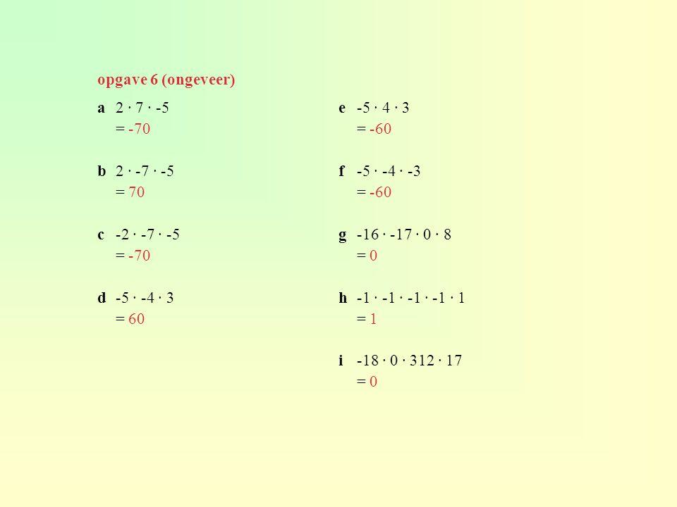 opgave 6 (ongeveer) a2 · 7 · -5 = -70 b2 · -7 · -5 = 70 c-2 · -7 · -5 = -70 d-5 · -4 · 3 = 60 e-5 · 4 · 3 = -60 f-5 · -4 · -3 = -60 g-16 · -17 · 0 · 8