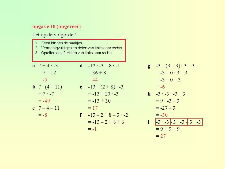 opgave 10 (ongeveer) 1Eerst binnen de haakjes. 2Vermenigvuldigen en delen van links naar rechts. 3Optellen en aftrekken van links naar rechts. a7 + 4