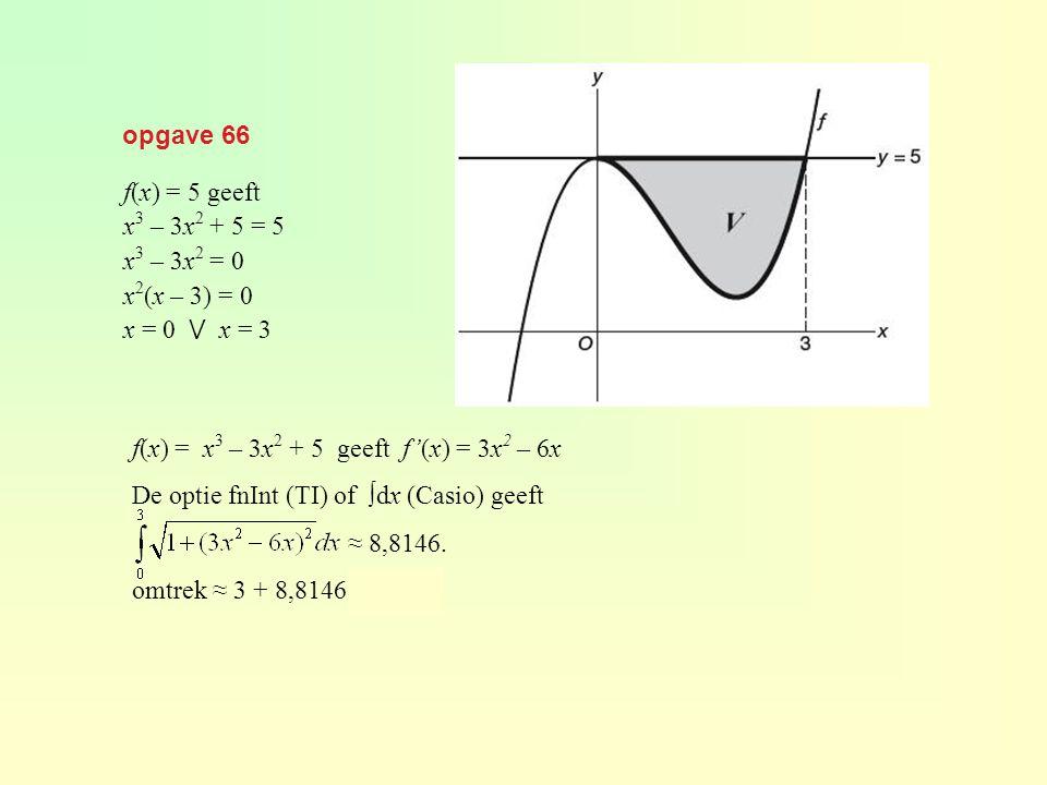 opgave 66 f(x) = x 3 – 3x 2 + 5 geeft f'(x) = 3x 2 – 6x De optie fnInt (TI) of ∫dx (Casio) geeft ≈ 8,8146. omtrek ≈ 3 + 8,8146 ≈ 11,81 f(x) = 5 geeft
