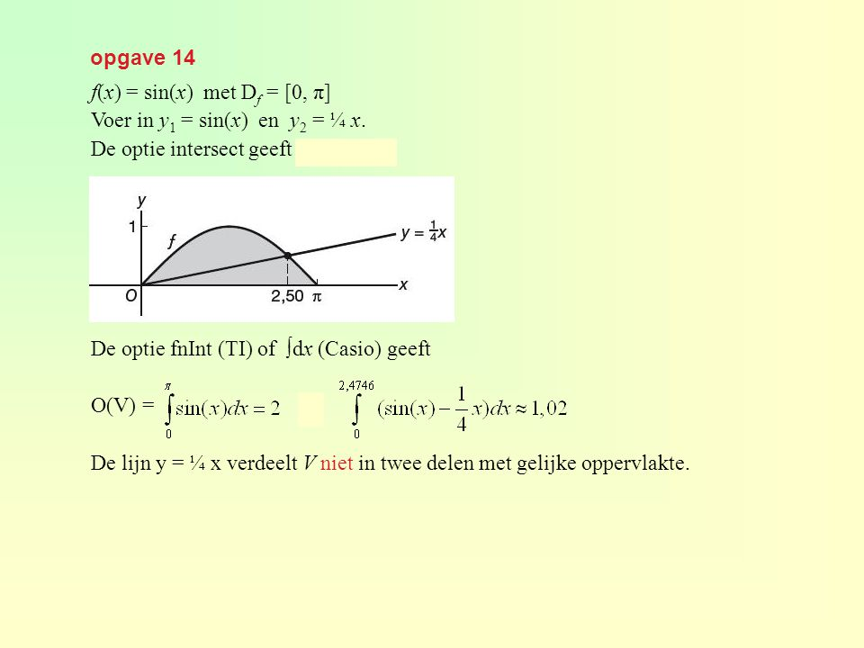 opgave 14 f(x) = sin(x) met D f = [0, π] Voer in y 1 = sin(x) en y 2 = ¼ x. De optie intersect geeft x ≈ 2,4746. De optie fnInt (TI) of ∫dx (Casio) ge