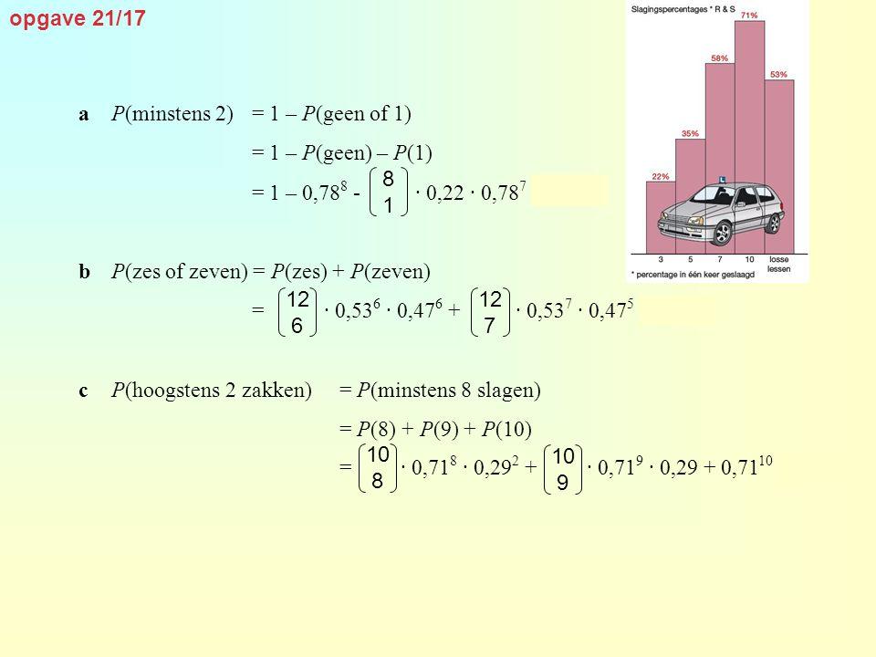 opgave 21/17 aP(minstens 2)= 1 – P(geen of 1) = 1 – P(geen) – P(1) = 1 – 0,78 8 - · 0,22 · 0,78 7 ≈ 0,554 bP(zes of zeven) = P(zes) + P(zeven) = · 0,5