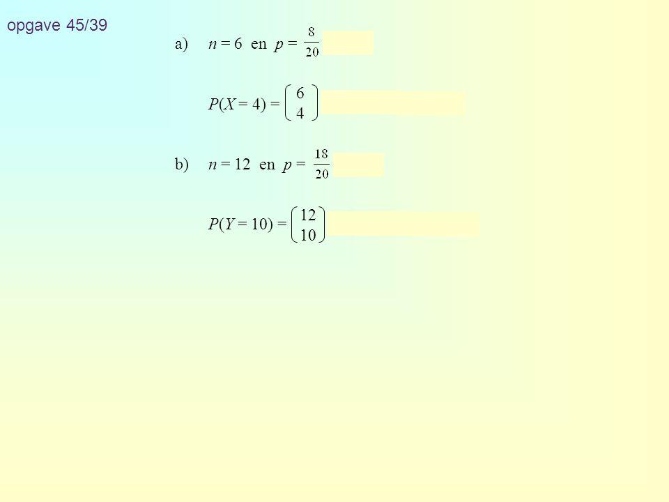 opgave 45/39 a)n = 6 en p = = 0,4 P(X = 4) = · 0,4 4 · 0,6 2 ≈ 0,138 b)n = 12 en p = = 0,9 P(Y = 10) = · 0,9 10 · 0,1 2 ≈ 0,230 6464 12 10