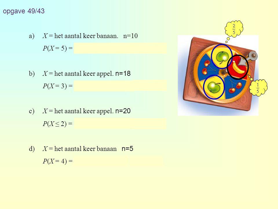 opgave 49/43 a)X = het aantal keer banaan. n=10 P(X = 5) = binompdf(10, 0.2, 5) ≈ 0,026 b)X = het aantal keer appel. n=18 P(X = 3) = binompdf(18, 0.4,