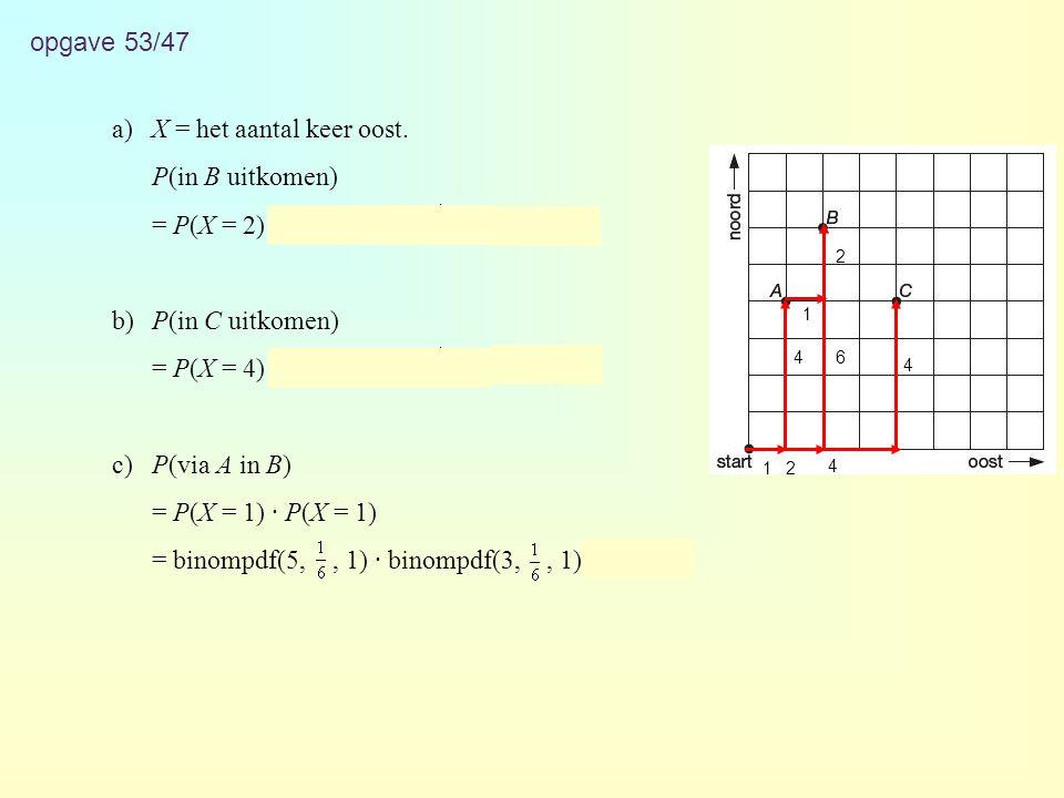 opgave 53/47 a)X = het aantal keer oost. P(in B uitkomen) = P(X = 2) = binompdf(8,, 2) ≈ 0,260 b)P(in C uitkomen) = P(X = 4) = binompdf(8,, 4) ≈ 0,026