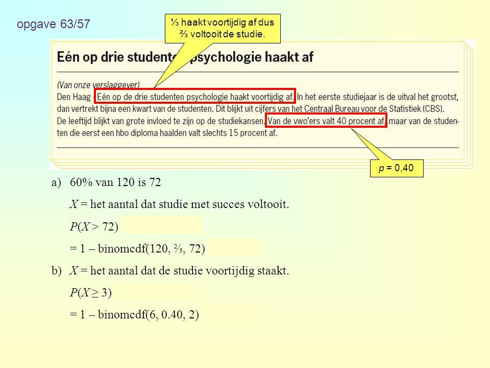 opgave 63/57 a)60% van 120 is 72 X = het aantal dat studie met succes voltooit. P(X > 72) = 1 – P(X ≤ 72) = 1 – binomcdf(120, ⅔, 72) ≈ 0,925 b)X = het