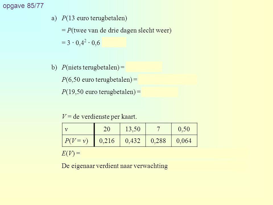 opgave 85/77 a)P(13 euro terugbetalen) = P(twee van de drie dagen slecht weer) = 3 · 0,4 2 · 0,6 = 0,288 b)P(niets terugbetalen) = 0,6 3 = 0,216 P(6,5