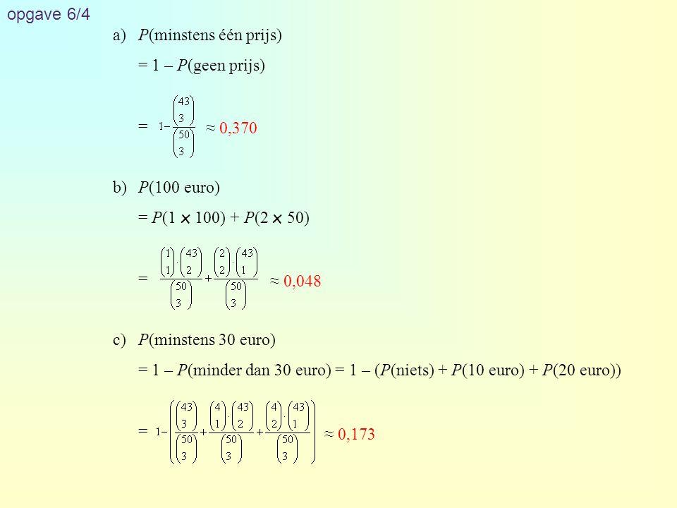 opgave 6/4 a)P(minstens één prijs) = 1 – P(geen prijs) = b)P(100 euro) = P(1 x 100) + P(2 x 50) = c)P(minstens 30 euro) = 1 – P(minder dan 30 euro) =