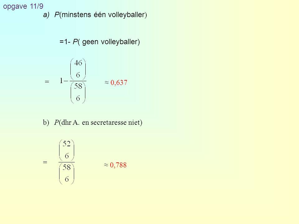 opgave 11/9 a)P(minstens één volleyballer ) =1- P( geen volleyballer) = b)P(dhr A. en secretaresse niet) = ≈ 0,637 ≈ 0,788
