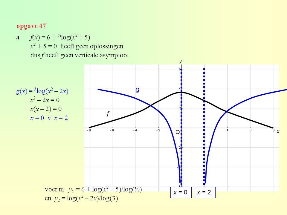 opgave 47 af(x) = 6 + ½ log(x 2 + 5) x 2 + 5 = 0 heeft geen oplossingen dus f heeft geen verticale asymptoot g(x) = 3 log(x 2 – 2x) x 2 – 2x = 0 x(x –