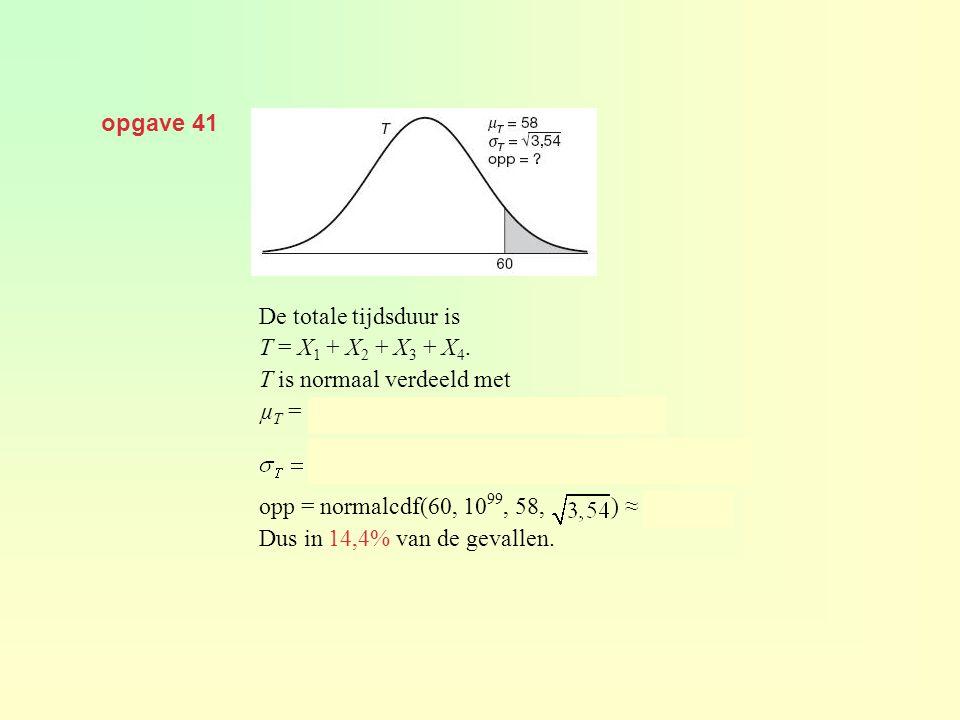 opgave 41 De totale tijdsduur is T = X 1 + X 2 + X 3 + X 4. T is normaal verdeeld met µ T = 12 + 8 + 20 + 18 = 58 seconden en opp = normalcdf(60, 10 9