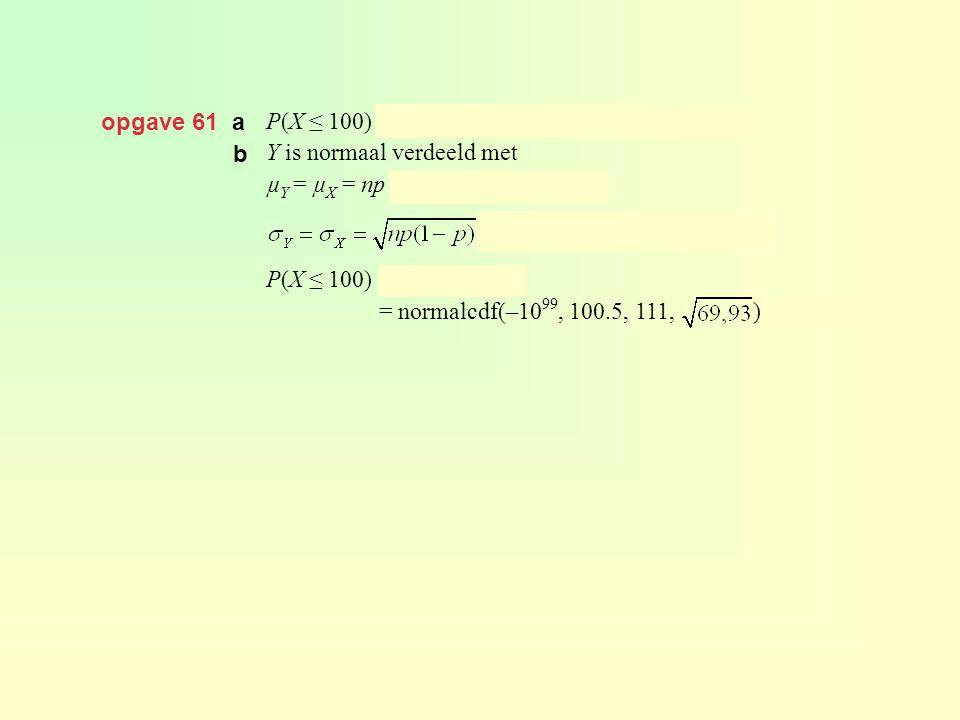 opgave 61 a P(X ≤ 100) = binomcdf(300, 0.37, 100) ≈ 0,104 Y is normaal verdeeld met µ Y = µ X = np = 300 · 0,37 = 111 en P(X ≤ 100) = P(Y ≤ 100,5) = n