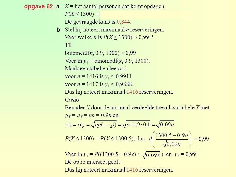opgave 62 a X = het aantal personen dat komt opdagen. P(X ≤ 1300) = binomcdf(1430, 0.9, 1300) ≈ 0,884 De gevraagde kans is 0,844. Stel hij noteert max