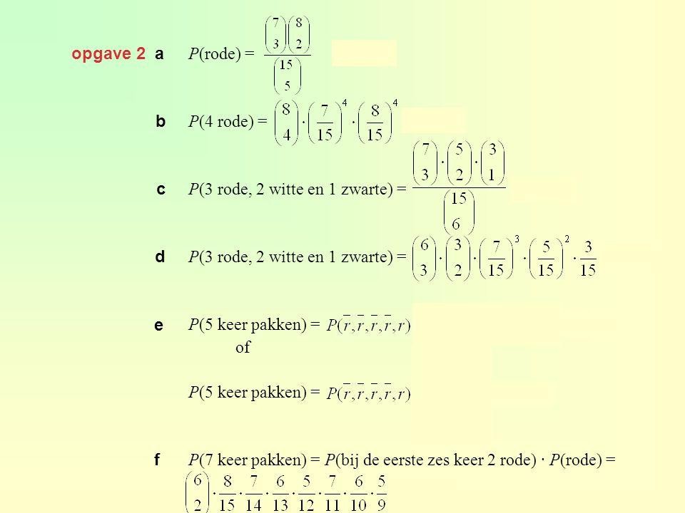 opgave 2 a P(rode) = ≈ 0,326 P(4 rode) = ≈ 0,269 P(3 rode, 2 witte en 1 zwarte) = ≈ 0,210 P(3 rode, 2 witte en 1 zwarte) = ≈ 0,136 P(5 keer pakken) =