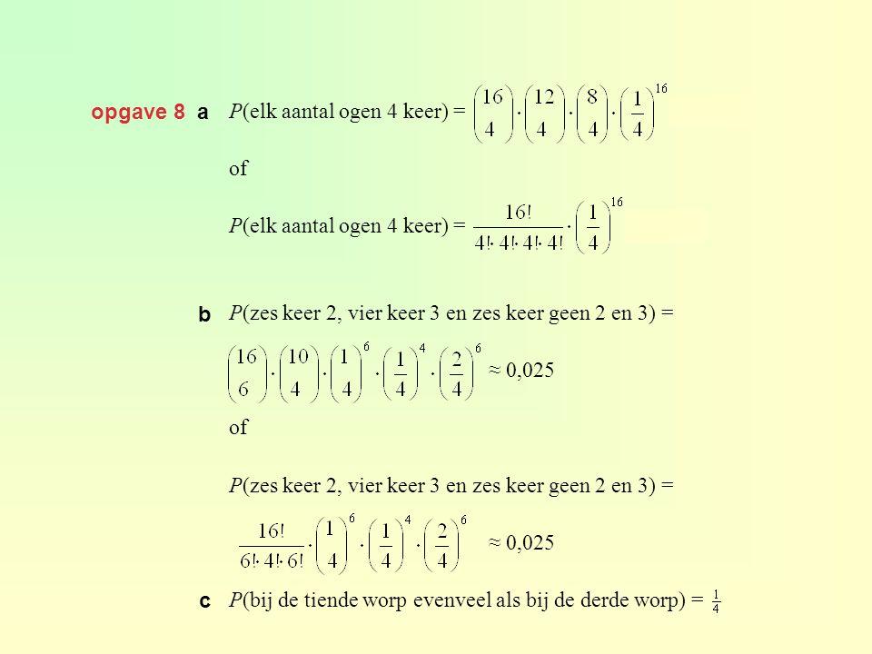 opgave 8 a P(elk aantal ogen 4 keer) = ≈ 0,015 of P(elk aantal ogen 4 keer) = ≈ 0,015 P(zes keer 2, vier keer 3 en zes keer geen 2 en 3) = ≈ 0,025 of