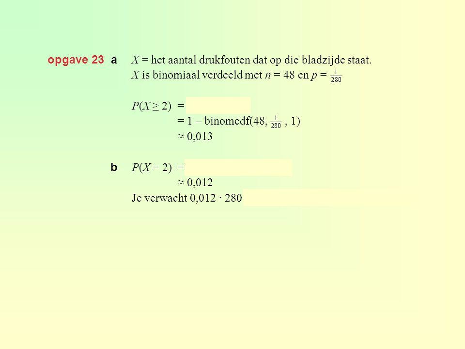 opgave 23 a X = het aantal drukfouten dat op die bladzijde staat. X is binomiaal verdeeld met n = 48 en p = P(X ≥ 2) = 1 – P(X ≤ 1) = 1 – binomcdf(48,