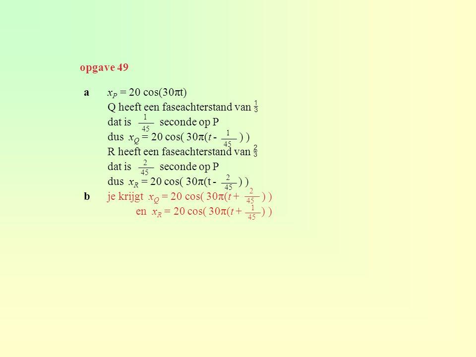 ax P = 20 cos(30πt) Q heeft een faseachterstand van  dat is seconde op P dus x Q = 20 cos( 30π(t - ) ) R heeft een faseachterstand van  dat is seconde op P dus x R = 20 cos( 30π(t - ) ) bje krijgt x Q = 20 cos( 30π(t + ) ) en x R = 20 cos( 30π(t + ) ) 1 45 1 2 2 2 1 opgave 49
