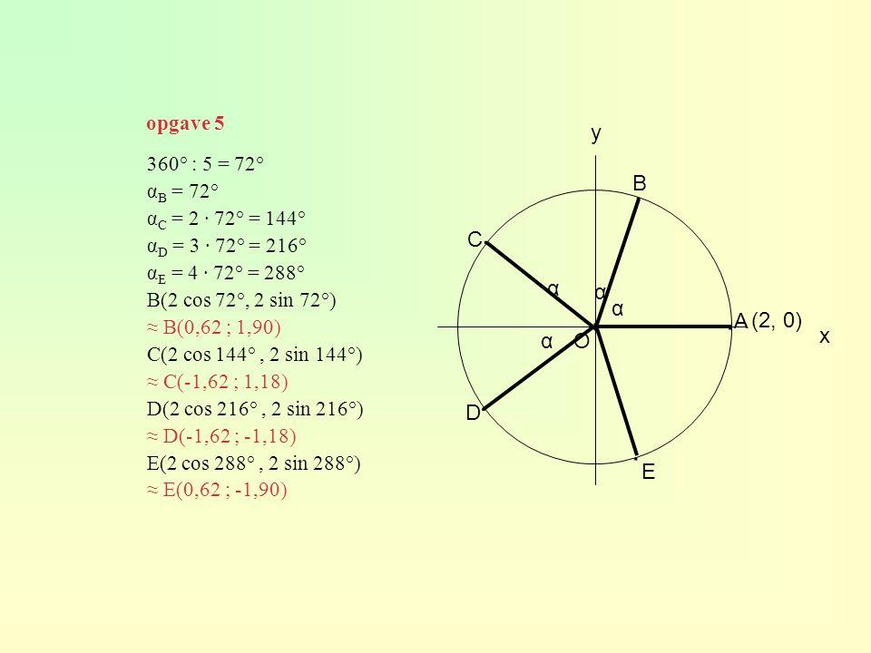 O (2, 0) y A B C D E ∙ ∙ ∙ ∙ ∙ 360° : 5 = 72° α B = 72° α C = 2 · 72° = 144° α D = 3 · 72° = 216° α E = 4 · 72° = 288° B(2 cos 72°, 2 sin 72°) ≈ B(0,62 ; 1,90) C(2 cos 144°, 2 sin 144°) ≈ C(-1,62 ; 1,18) D(2 cos 216°, 2 sin 216°) ≈ D(-1,62 ; -1,18) E(2 cos 288°, 2 sin 288°) ≈ E(0,62 ; -1,90) x α α α α opgave 5