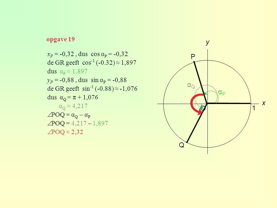 x P = -0,32, dus cos α P = -0,32 de GR geeft cos -1 (-0.32) ≈ 1,897 dus α P ≈ 1,897 y P = -0,88, dus sin α P = -0,88 de GR geeft sin -1 (-0.88) ≈ -1,076 dus α Q = π + 1,076 α Q ≈ 4,217  POQ = α Q – α P  POQ = 4,217 – 1,897  POQ ≈ 2,32 O 1 y x P Q ∙ ∙ αPαP αQαQ opgave 19