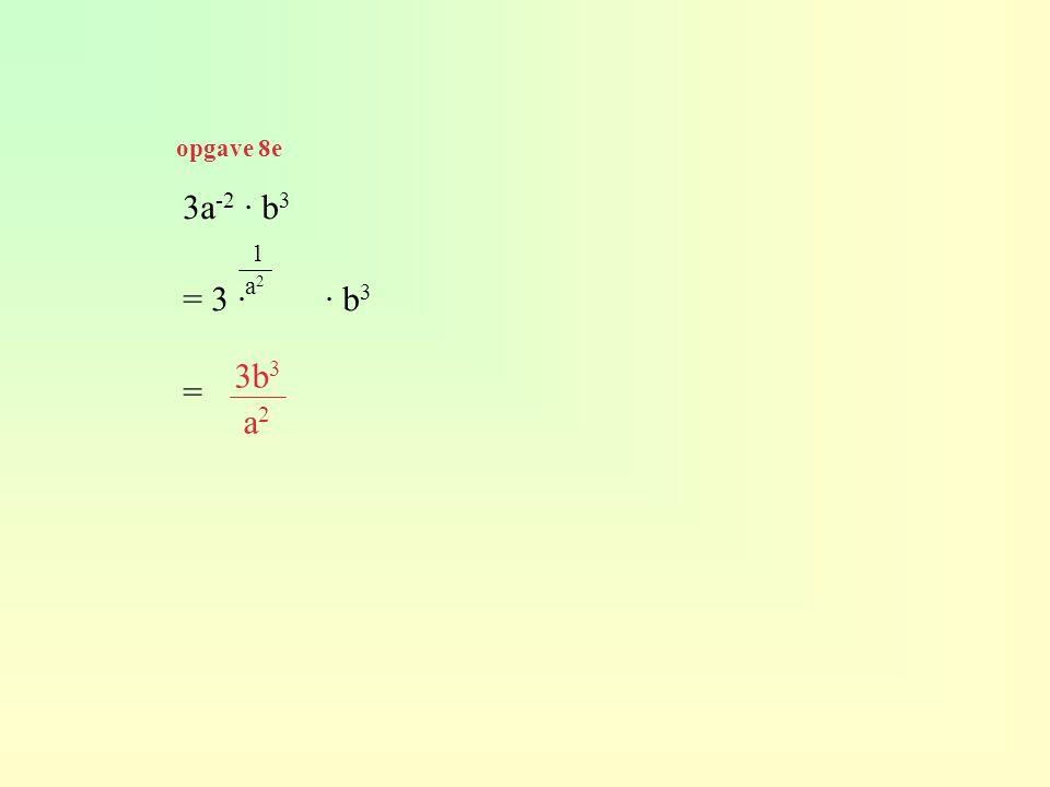 3a -2 · b 3 = 3 · · b 3 = 1 a 2 3b 3 a 2 opgave 8e