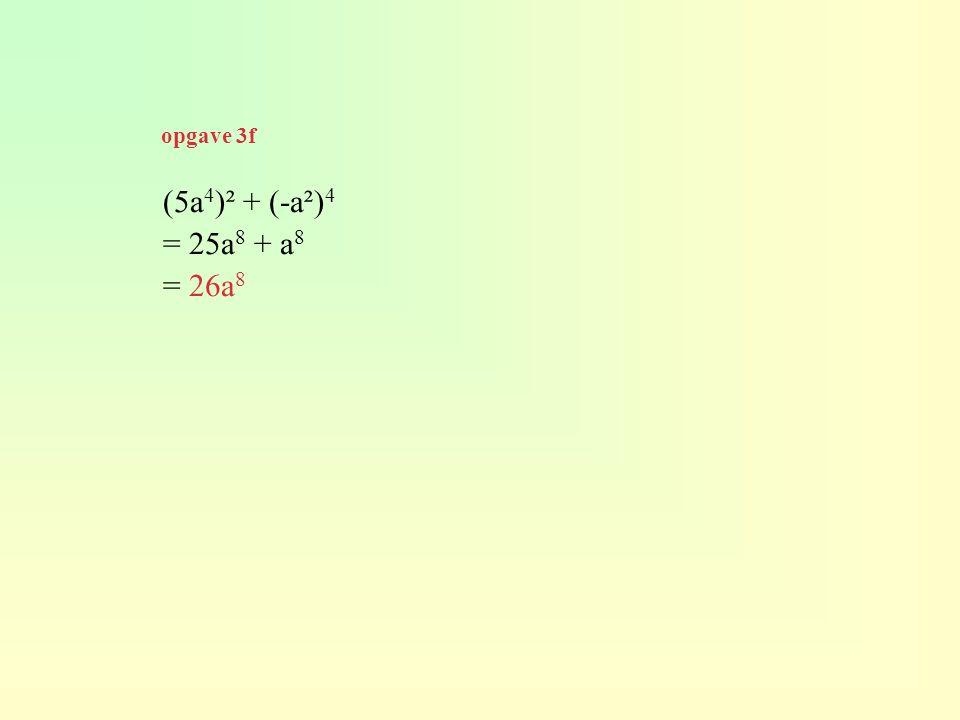 (5a 4 )² + (-a²) 4 = 25a 8 + a 8 = 26a 8 opgave 3f