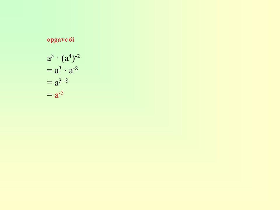 a 3 · (a 4 ) -2 = a 3 · a -8 = a 3 -8 = a -5 opgave 6i